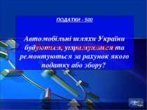 ПОДАТКИ - 500 Автомобільні шляхи України будуються, утримуються та ремонтують...
