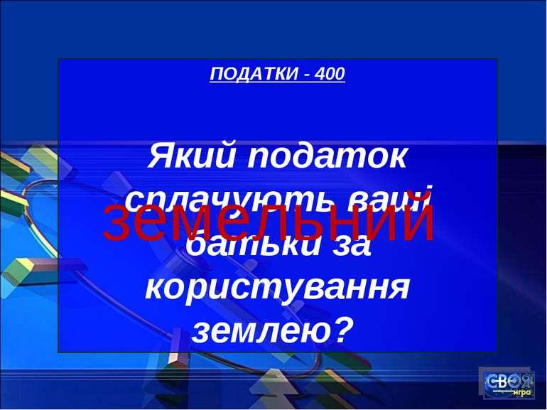 ПОДАТКИ - 400 Який податок сплачують ваші батьки за користування землею? земе...