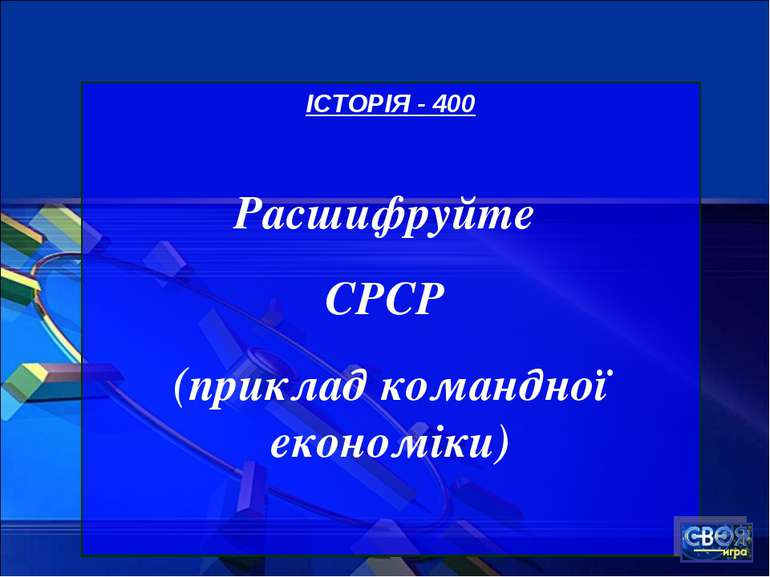 ІСТОРІЯ - 400 Расшифруйте СРСР (приклад командної економіки)
