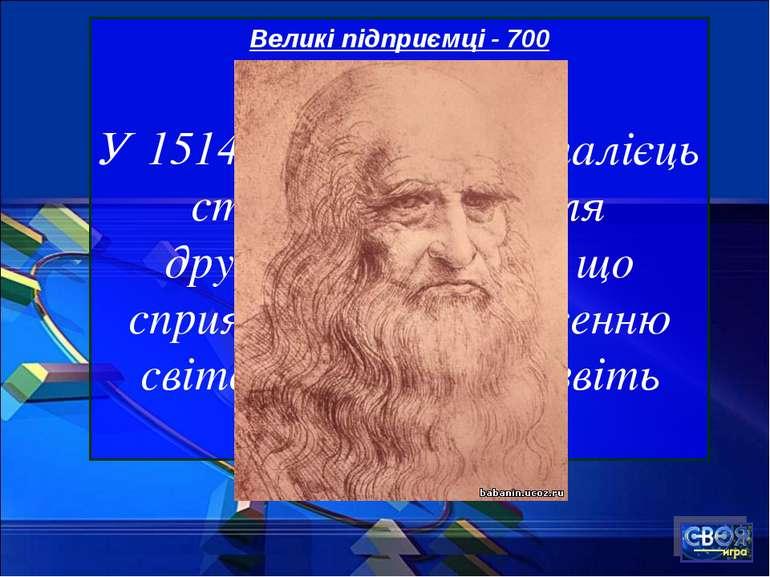 Великі підприємці - 700 У 1514 році відомий італієць створив станок для друку...