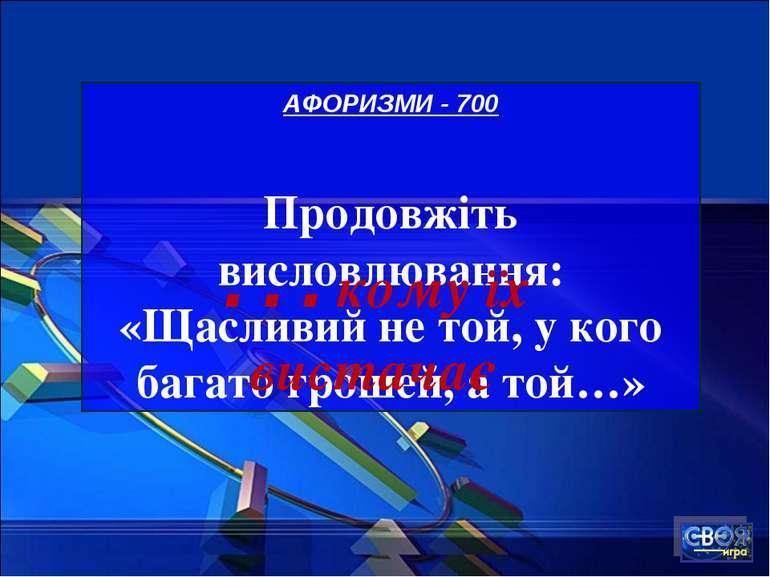 АФОРИЗМИ - 700 Продовжіть висловлювання: «Щасливий не той, у кого багато грош...