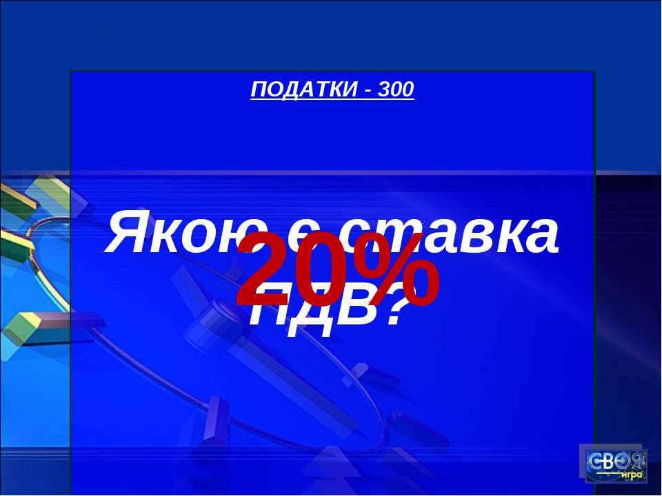 ПОДАТКИ - 300 Якою є ставка ПДВ? 20%