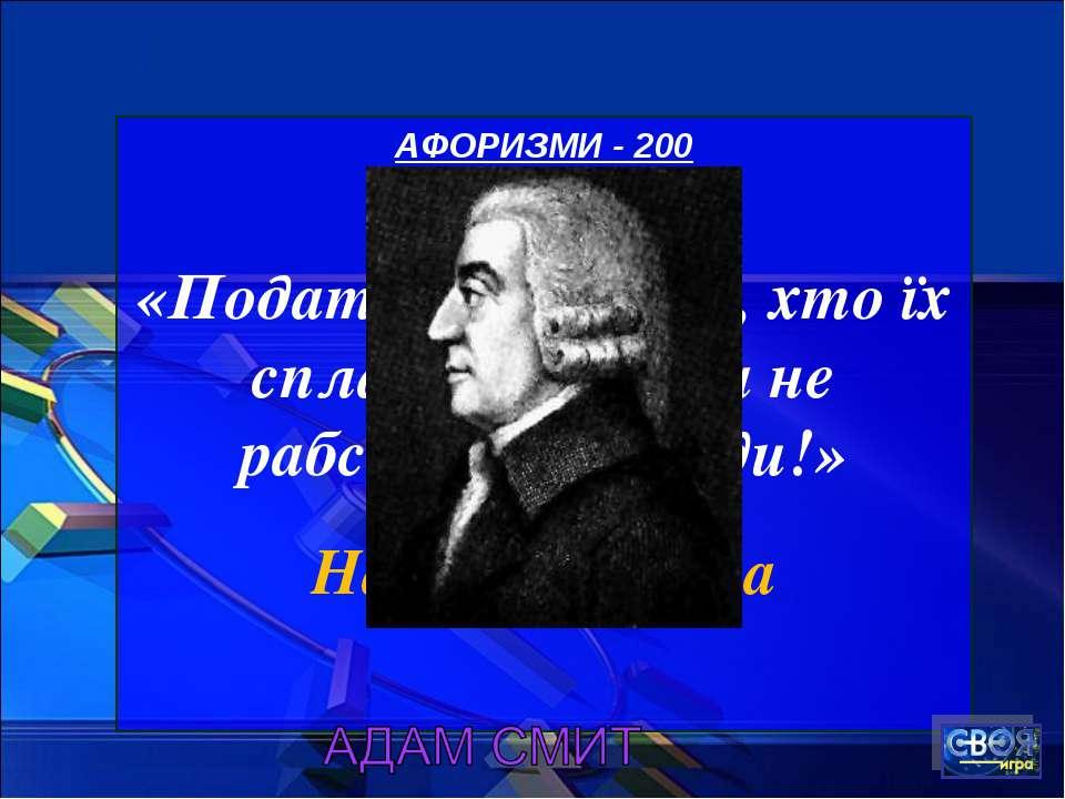 АФОРИЗМИ - 200 «Податки для того, хто їх сплачує, - ознака не рабства, а своб...