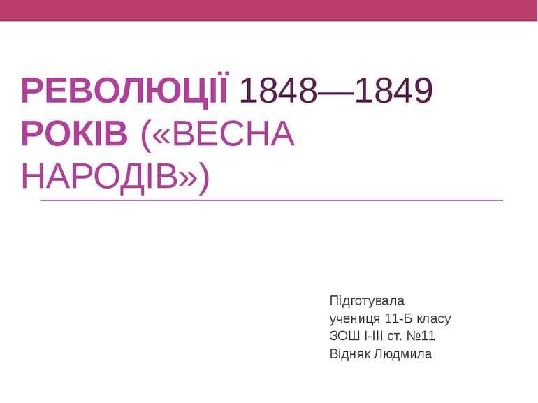 РЕВОЛЮЦІЇ1848—1849 РОКІВ(«ВЕСНА НАРОДІВ») Підготувала учениця 11-Б класу З...