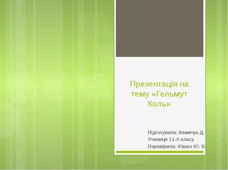 Презентація на тему «Гельмут Коль» Підготувала: Климчук Д. Учениця 11-А класу...