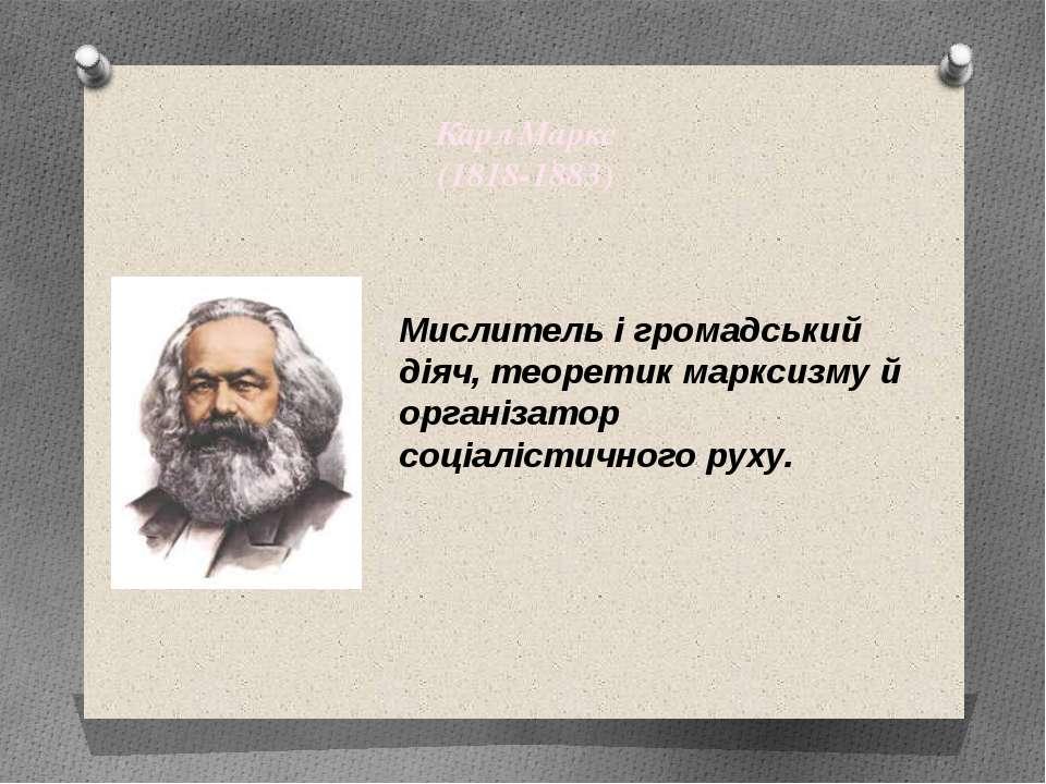 Карл Маркс (1818-1883) Мислитель і громадський діяч, теоретик марксизму й орг...