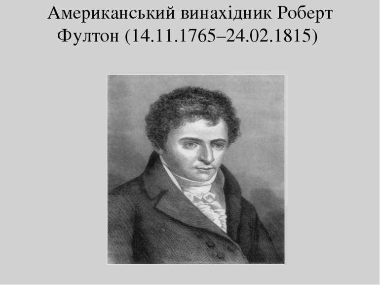 Американський винахідник Роберт Фултон (14.11.1765–24.02.1815)