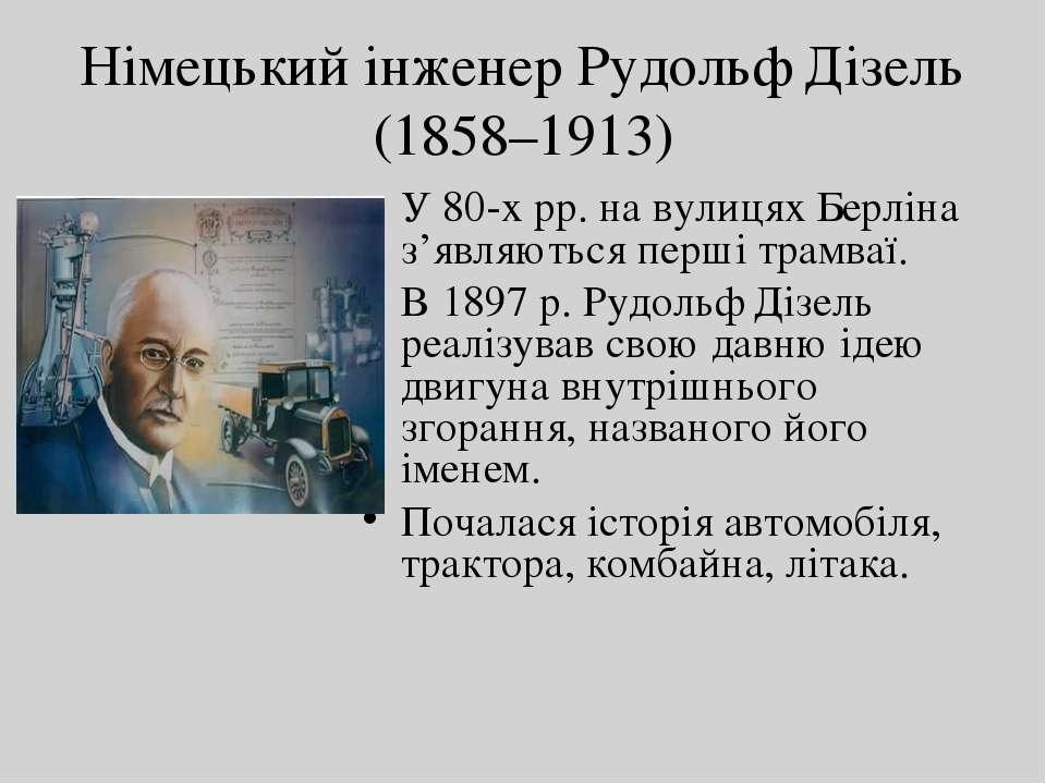 Німецький інженер Рудольф Дізель (1858–1913) У 80-х рр. на вулицях Берліна з'...