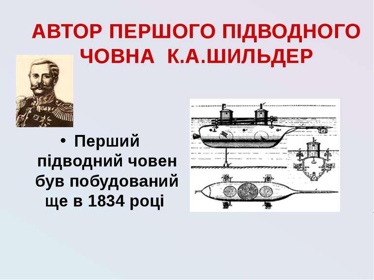 АВТОР ПЕРШОГО ПІДВОДНОГО ЧОВНА К.А.ШИЛЬДЕР Перший підводний човен був побудов...
