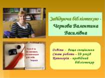 Завідуюча бібліотекою - Чернова Валентина Василівна Освіта – вища спеціальна ...