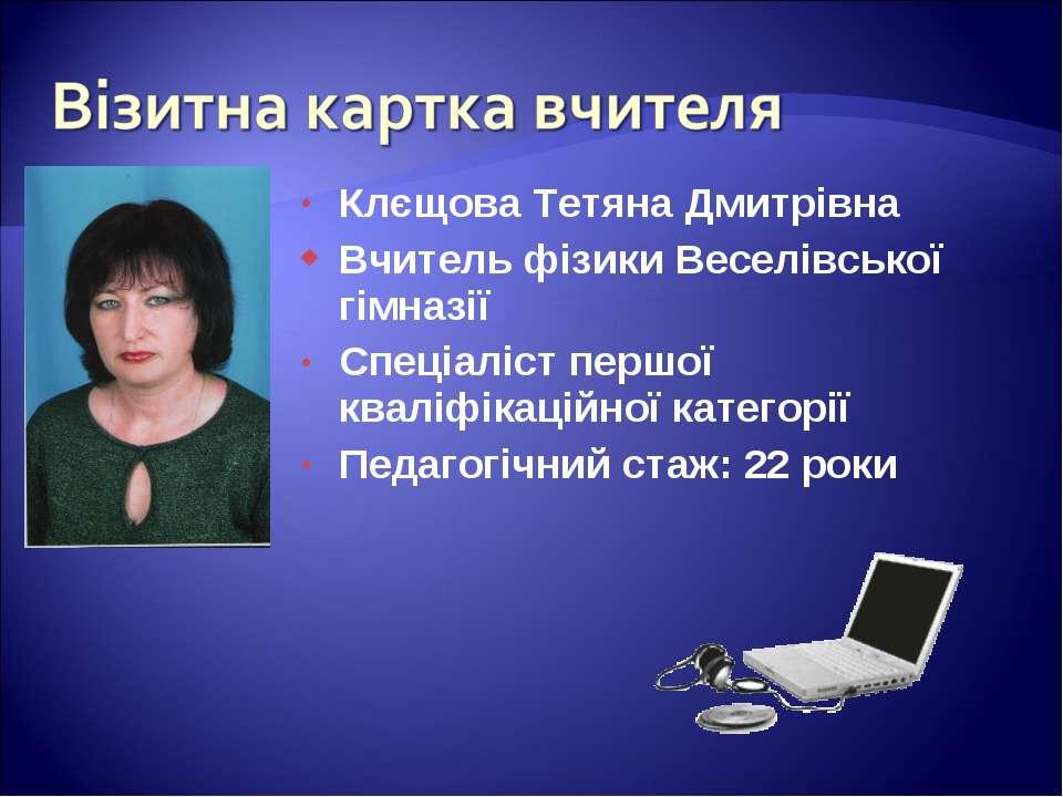 Клєщова Тетяна Дмитрівна Вчитель фізики Веселівської гімназії Спеціаліст перш...