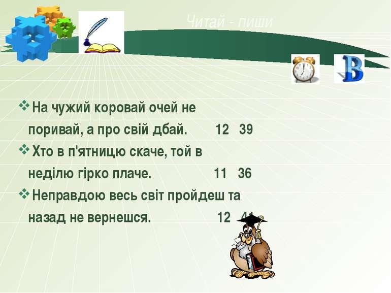 Читай - пиши На чужий коровай очей не поривай, а про свій дбай. 12 39 Хто в п...