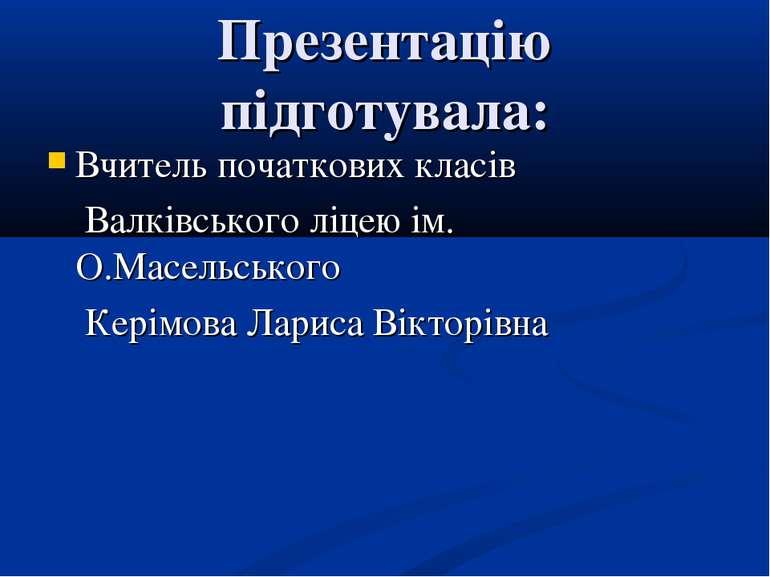 Презентацію підготувала: Вчитель початкових класів Валківського ліцею ім. О.М...