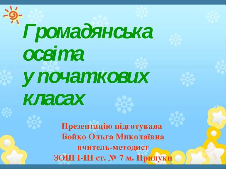 Громадянська освіта у початкових класах Презентацію підготувала Бойко Ольга М...