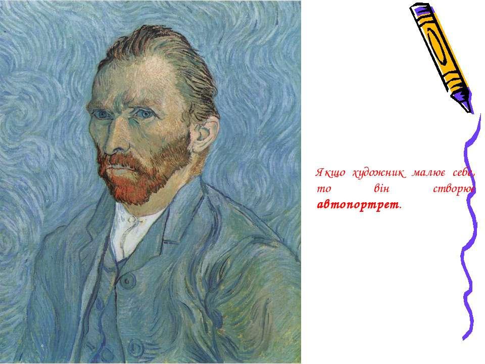 Якщо художник малює себе, то він створює автопортрет.