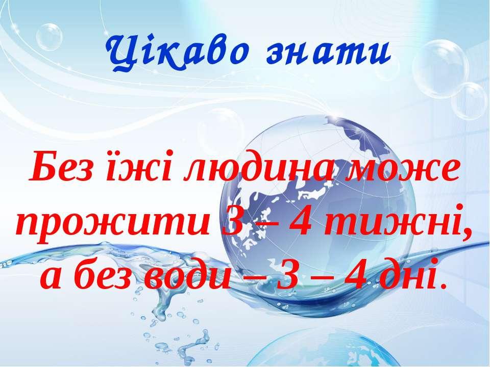 Цікаво знати Без їжі людина може прожити 3 – 4 тижні, а без води – 3 – 4 дні.