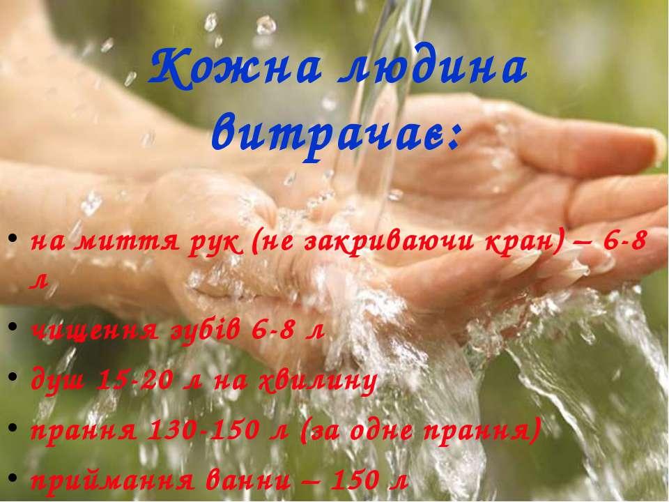 Кожна людина витрачає: на миття рук (не закриваючи кран) – 6-8 л чищення зубі...