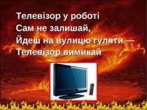 Телевiзор у роботi Сам не залишай, Йдеш на вулицю гуляти — Телевiзор вимикай.