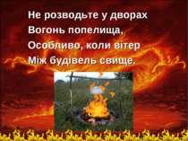 Не розводьте у дворах Вогонь попелища, Особливо, коли вiтер Мiж будiвель свище.