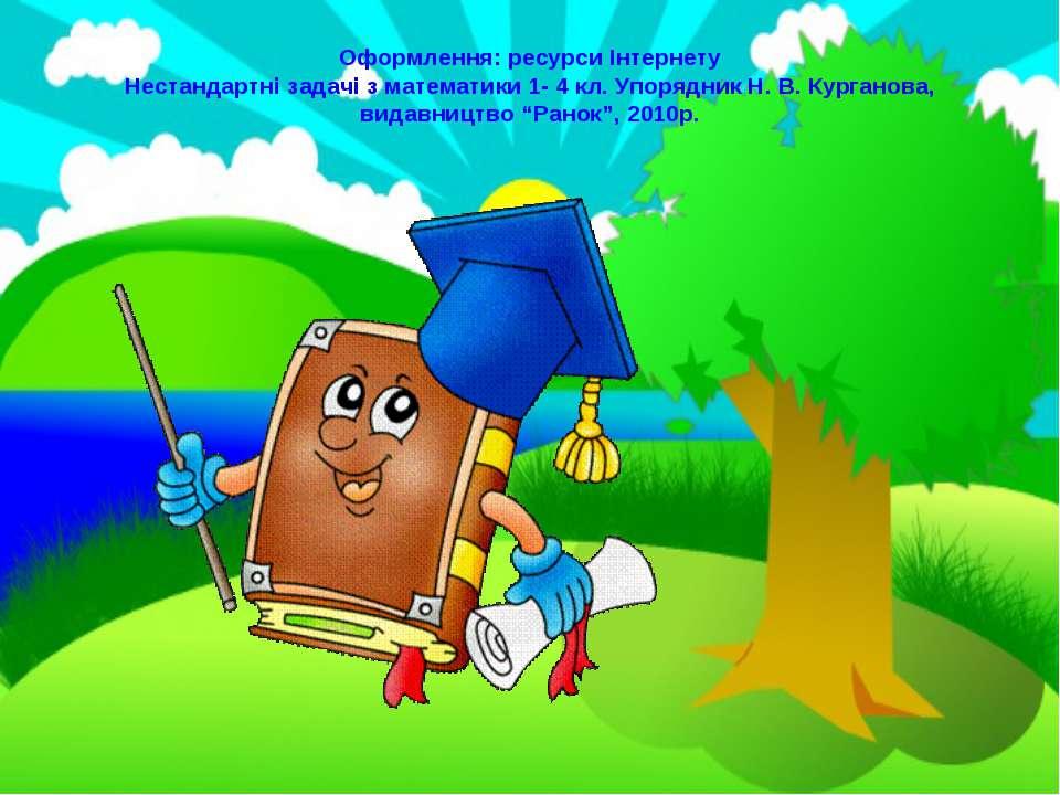 Оформлення: ресурси Інтернету Нестандартні задачі з математики 1- 4 кл. Упоря...