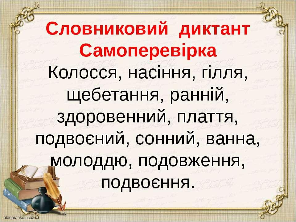 Словниковий диктант Самоперевірка Колосся, насіння, гілля, щебетання, ранній,...