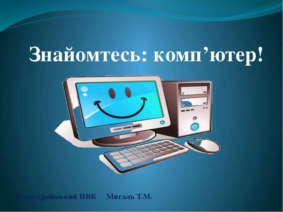 Новоукраїнський НВК Мигаль Т.М. Знайомтесь: комп'ютер!