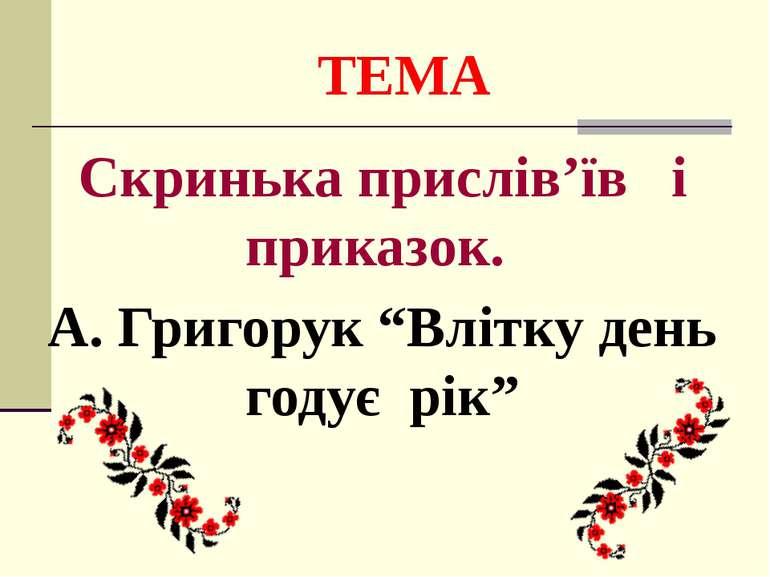 """ТЕМА Скринька прислів'їв і приказок. А. Григорук """"Влітку день годує рік"""""""