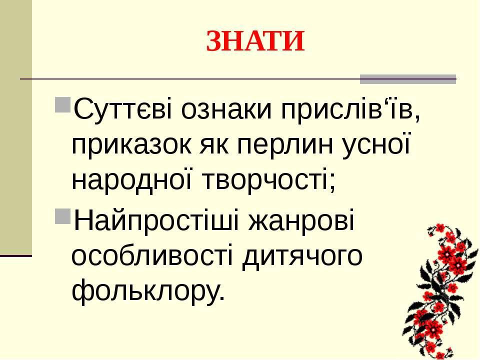 ЗНАТИ Суттєві ознаки прислів'їв, приказок як перлин усної народної творчості;...