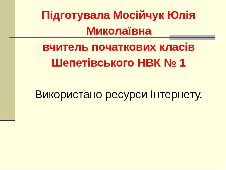 Підготувала Мосійчук Юлія Миколаївна вчитель початкових класів Шепетівського ...