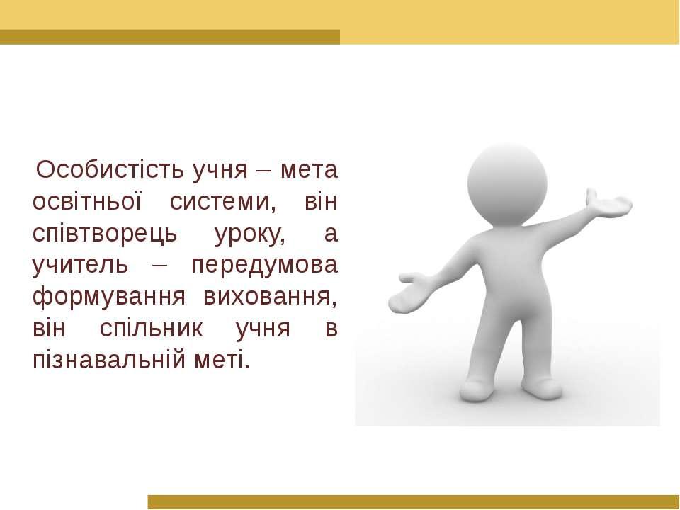 Особистість учня – мета освітньої системи, він співтворець уроку, а учитель –...