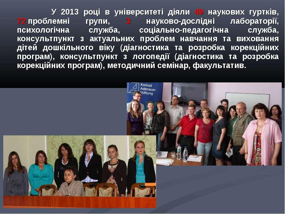 У 2013 році в університеті діяли 49 наукових гуртків, 72проблемні групи, 3 н...