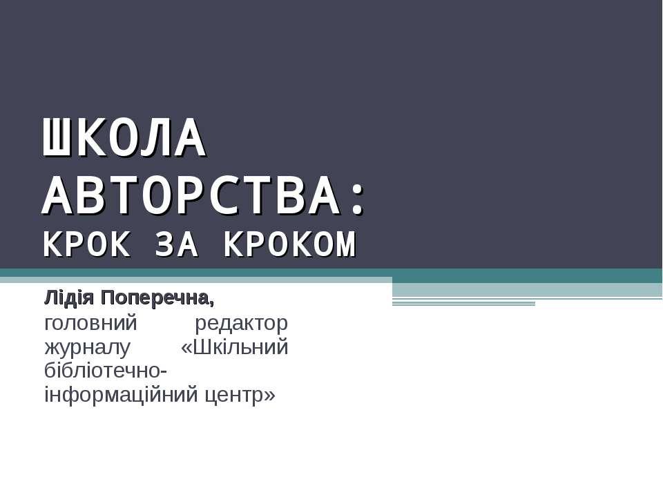 ШКОЛА АВТОРСТВА: КРОК ЗА КРОКОМ Лідія Поперечна, головний редактор журналу «Ш...