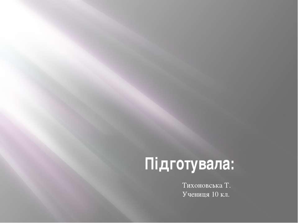 Підготувала: Тихоновська Т. Учениця 10 кл.