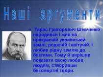 Тарас Григорович Шевченко народився і жив на прекрасній українській землі, ро...