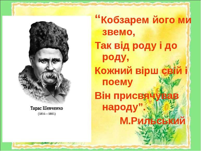 """""""Кобзарем його ми звемо, Так від роду і до роду, Кожний вірш свій і поему Він..."""