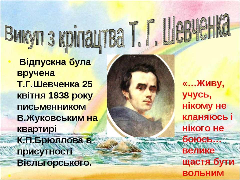 Відпускна була вручена Т.Г.Шевченка 25 квітня 1838 року письменником В.Жуковс...