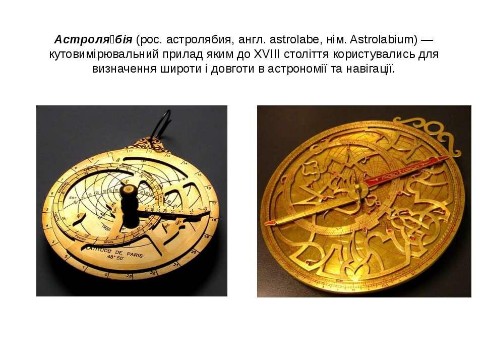 Астроля бія (рос. астролябия, англ. astrolabe, нім. Astrolabium) — кутовимірю...
