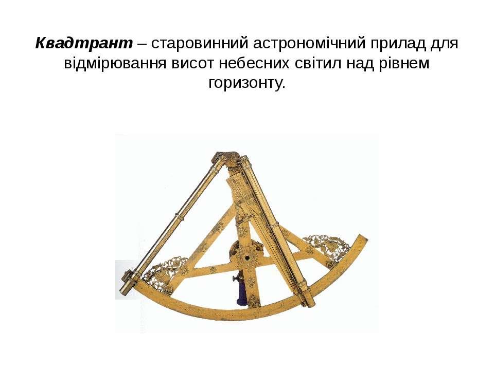 Квадтрант – старовинний астрономічний прилад для відмірювання висот небесних ...