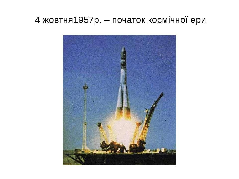 4 жовтня1957р. – початок космічної ери