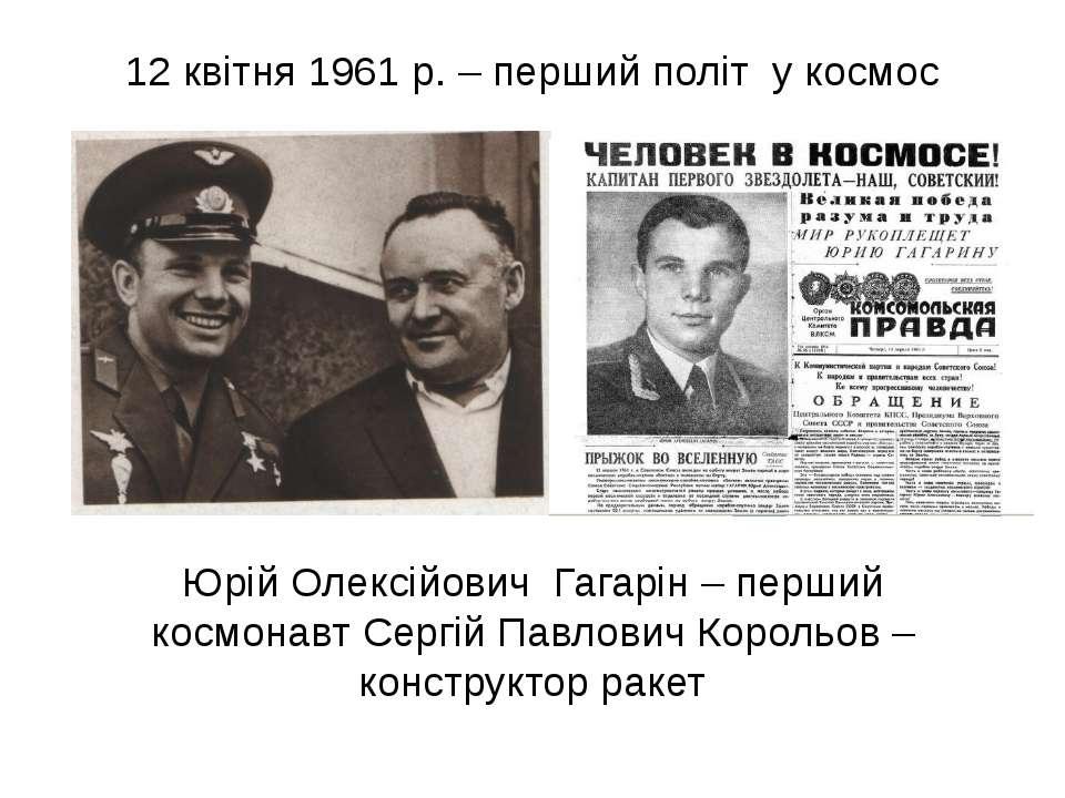 Юрій Олексійович Гагарін – перший космонавт Сергій Павлович Корольов – констр...