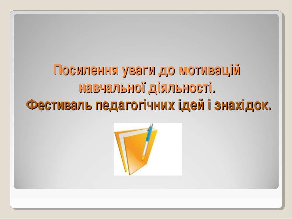 Посилення уваги до мотивацій навчальної діяльності. Фестиваль педагогічних ід...