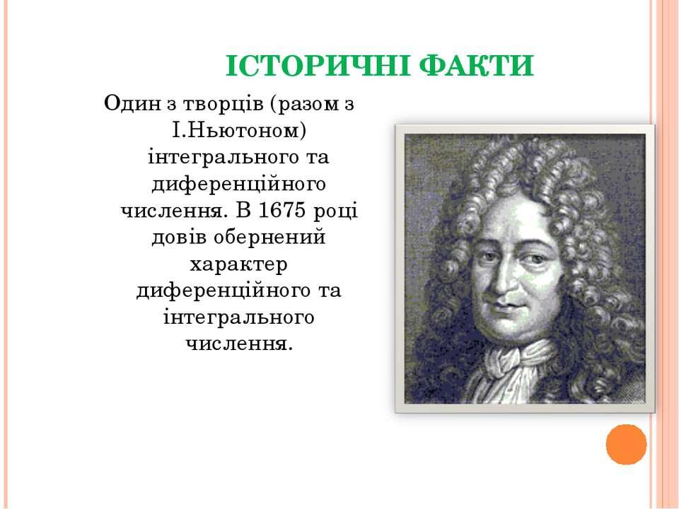 ІСТОРИЧНІ ФАКТИ Один з творців (разом з І.Ньютоном) інтегрального та диференц...