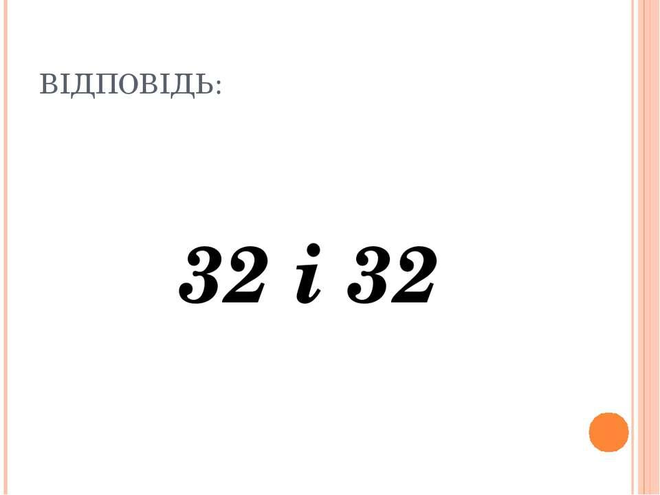 ВІДПОВІДЬ: 32 і 32