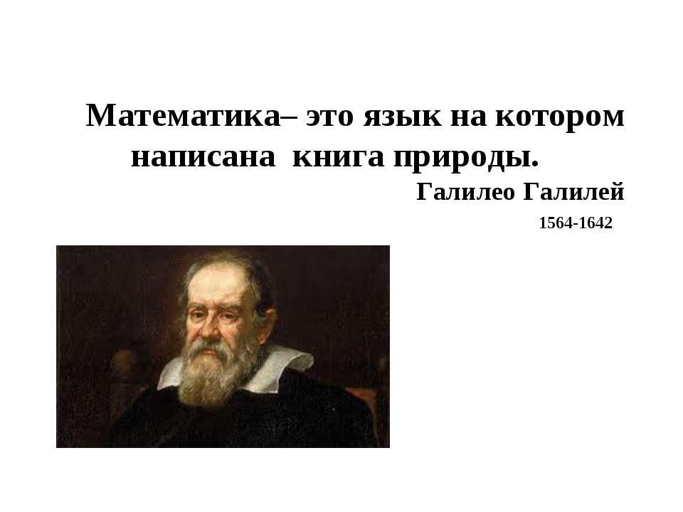 Математика– это язык на котором написана книга природы. Галилео Галилей 1564-...