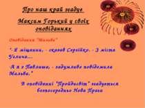 """Про наш край згадує Максим Горький у своїх оповіданнях Оповідання """"Мальва"""" """"-..."""