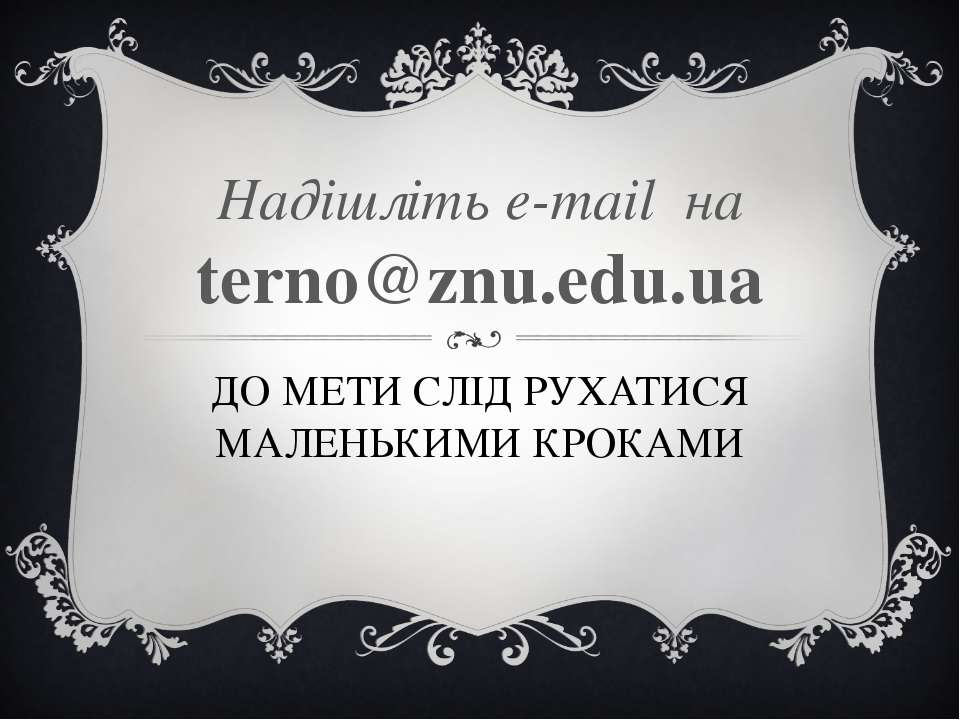 ДО МЕТИ СЛІД РУХАТИСЯ МАЛЕНЬКИМИ КРОКАМИ Надішліть e-mail на terno@znu.edu.ua