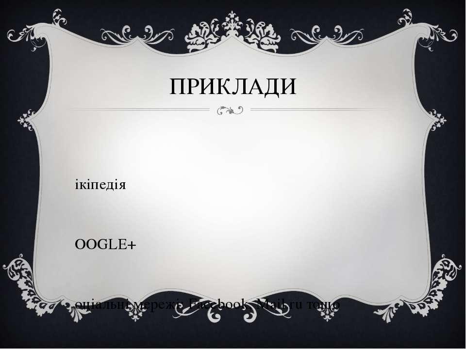 ПРИКЛАДИ Вікіпедія GOOGLE+ Соціальні мережі: Facebook, Mail.ru тощо
