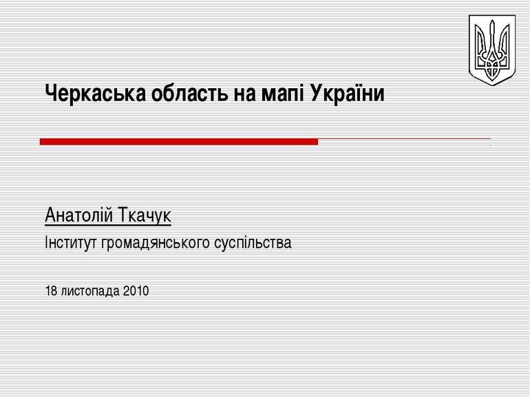 Черкаська область на мапі України Анатолій Ткачук Інститут громадянського сус...