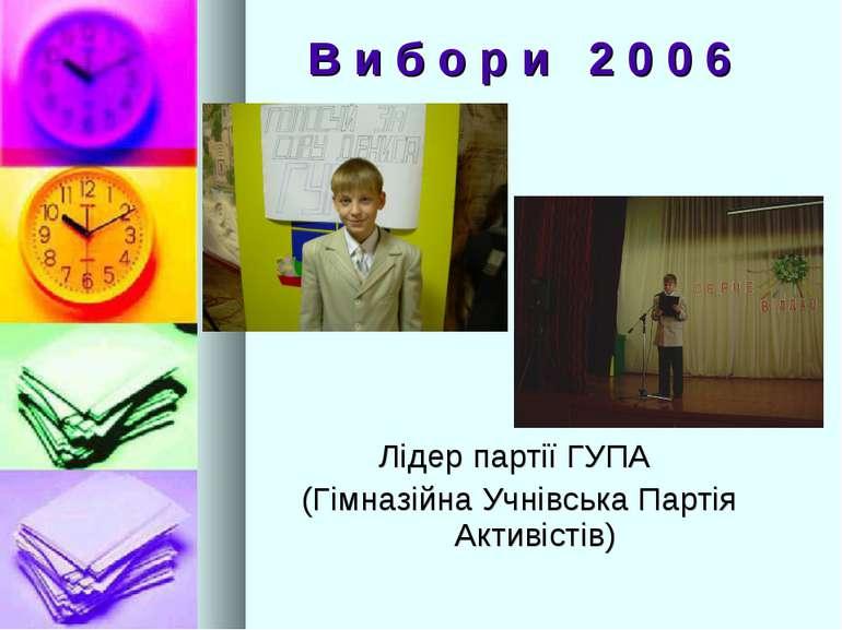 В и б о р и 2 0 0 6 Лідер партії ГУПА (Гімназійна Учнівська Партія Активістів)