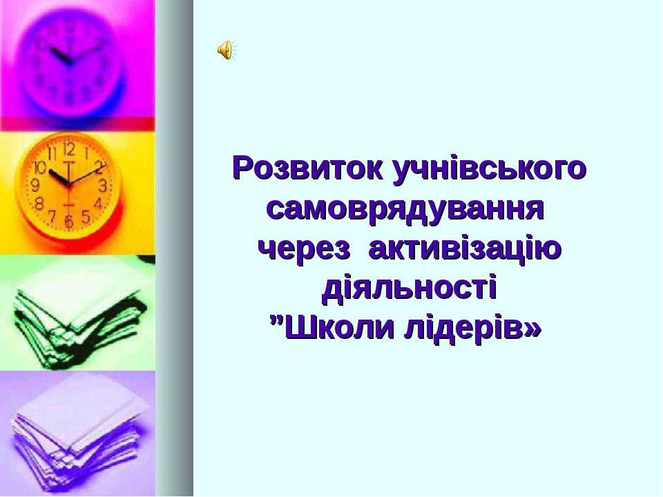 """Розвиток учнівського самоврядування через активізацію діяльності """"Школи лідерів»"""